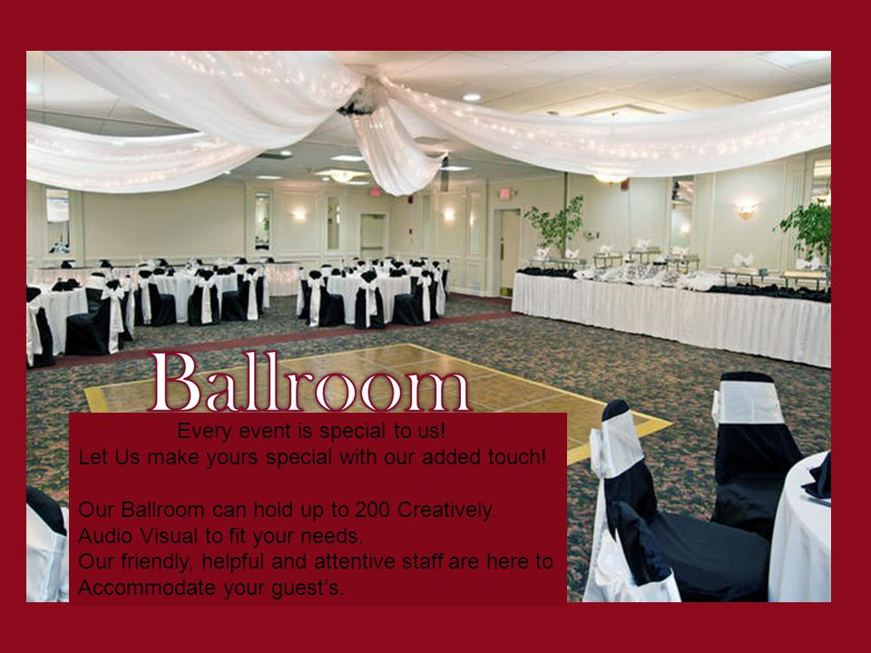 Every event is special to us! Let Us make yours special with our added touch! Our Ballroom can hold up to 200 Creatively. Audio Visual to fit your nee