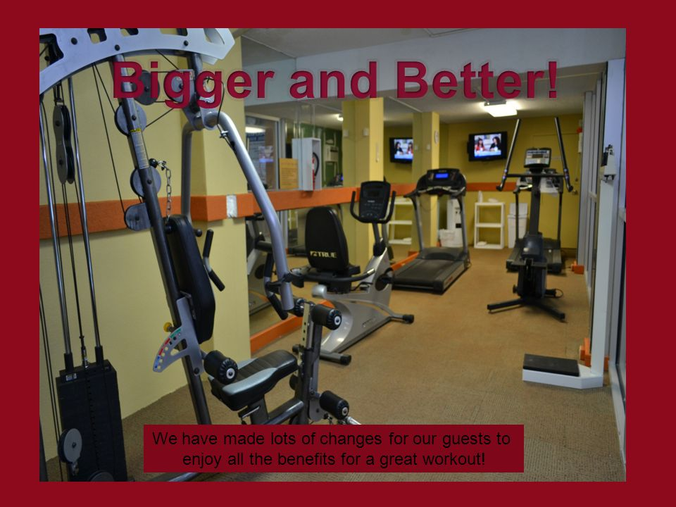 We have made lots of changes for our guests to enjoy all the benefits for a great workout!