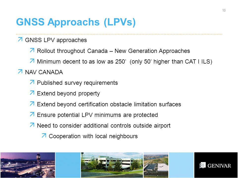 GNSS Approachs (LPVs) 10 GNSS LPV approaches Rollout throughout Canada – New Generation Approaches Minimum decent to as low as 250 (only 50 higher than CAT I ILS) NAV CANADA Published survey requirements Extend beyond property Extend beyond certification obstacle limitation surfaces Ensure potential LPV minimums are protected Need to consider additional controls outside airport Cooperation with local neighbours