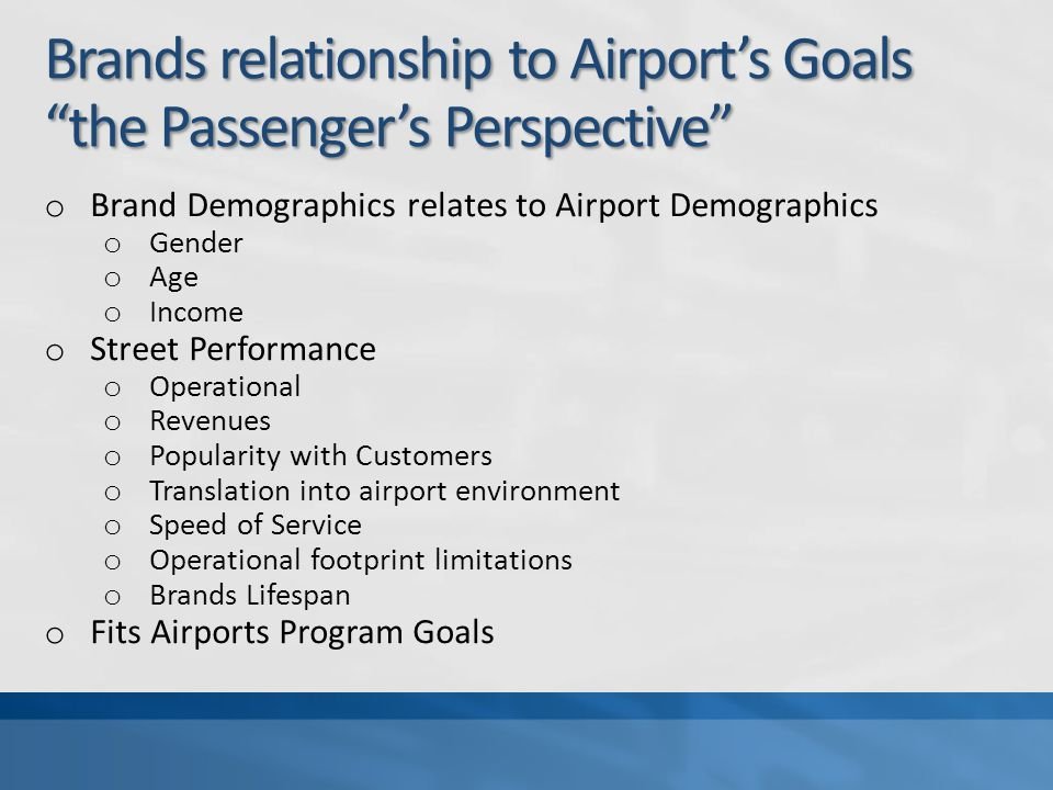 Brands relationship to Airports Goals the Passengers Perspective o Brand Demographics relates to Airport Demographics o Gender o Age o Income o Street