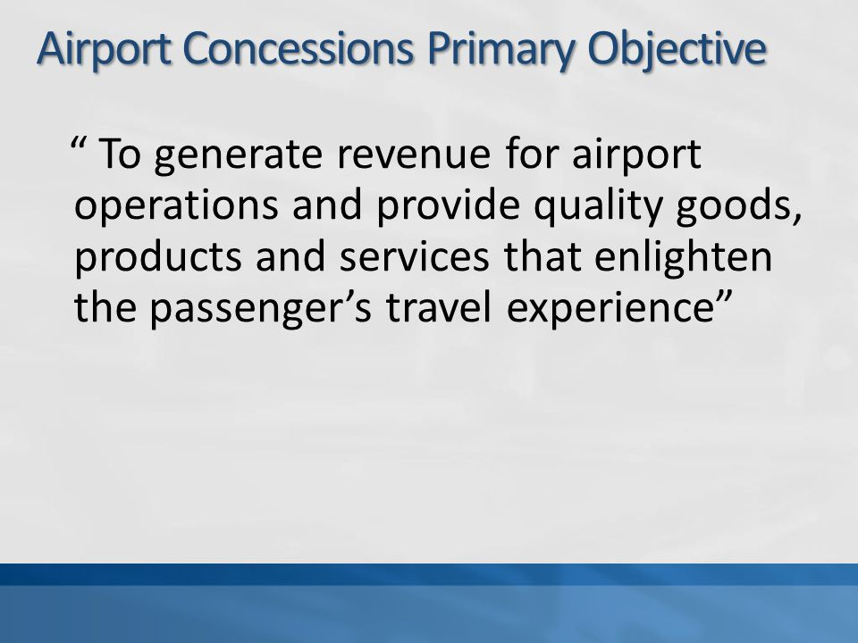 Airport Concessions Primary Objective To generate revenue for airport operations and provide quality goods, products and services that enlighten the p