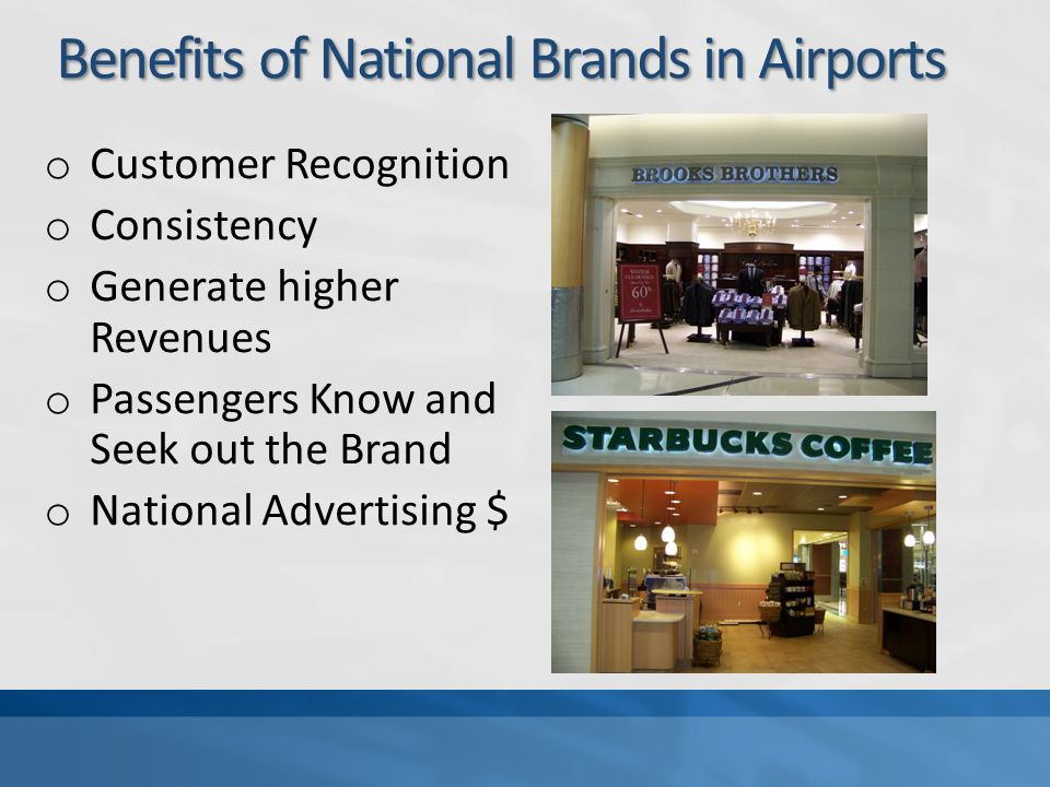 Benefits of Local Brands in Airports Benefits of Local Brands in Airports o Sense of Place and local Flavor – Different o Sometimes Opportunity for Local Entrepreneurs o Adds Variety to concessions program