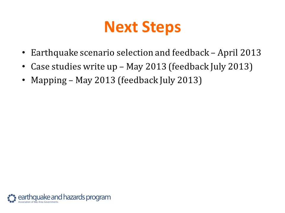 Next Steps Earthquake scenario selection and feedback – April 2013 Case studies write up – May 2013 (feedback July 2013) Mapping – May 2013 (feedback July 2013)