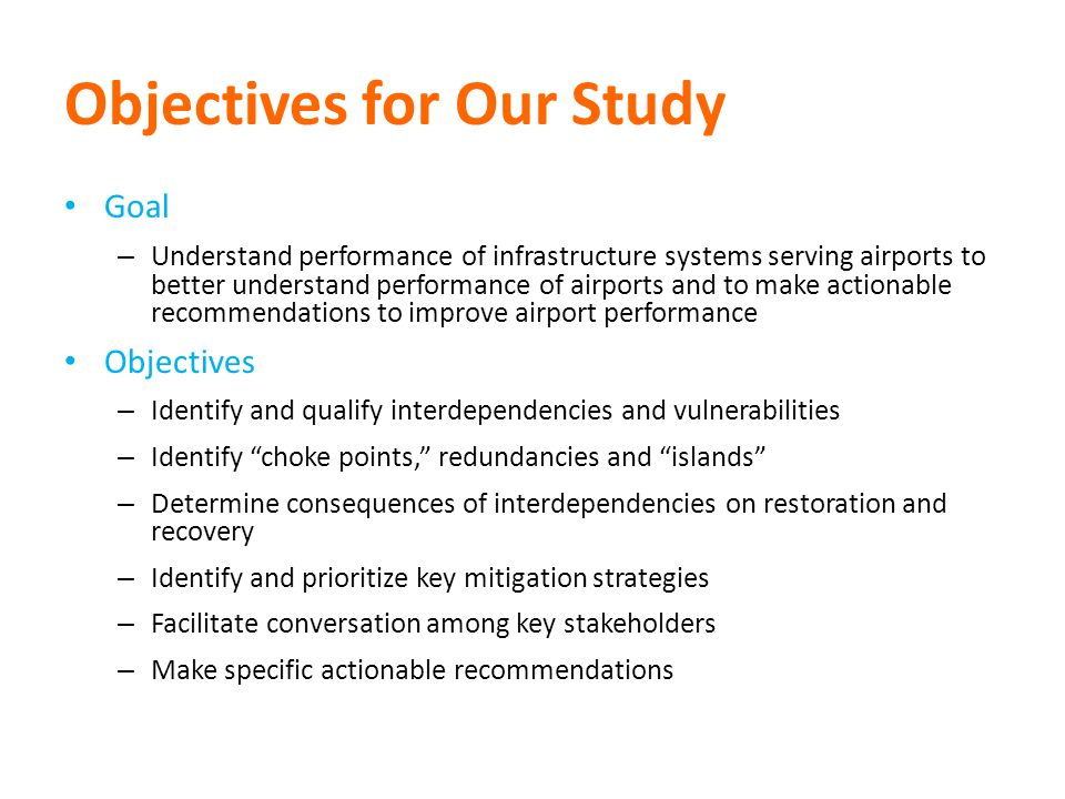 Objectives for Our Study Goal – Understand performance of infrastructure systems serving airports to better understand performance of airports and to make actionable recommendations to improve airport performance Objectives – Identify and qualify interdependencies and vulnerabilities – Identify choke points, redundancies and islands – Determine consequences of interdependencies on restoration and recovery – Identify and prioritize key mitigation strategies – Facilitate conversation among key stakeholders – Make specific actionable recommendations