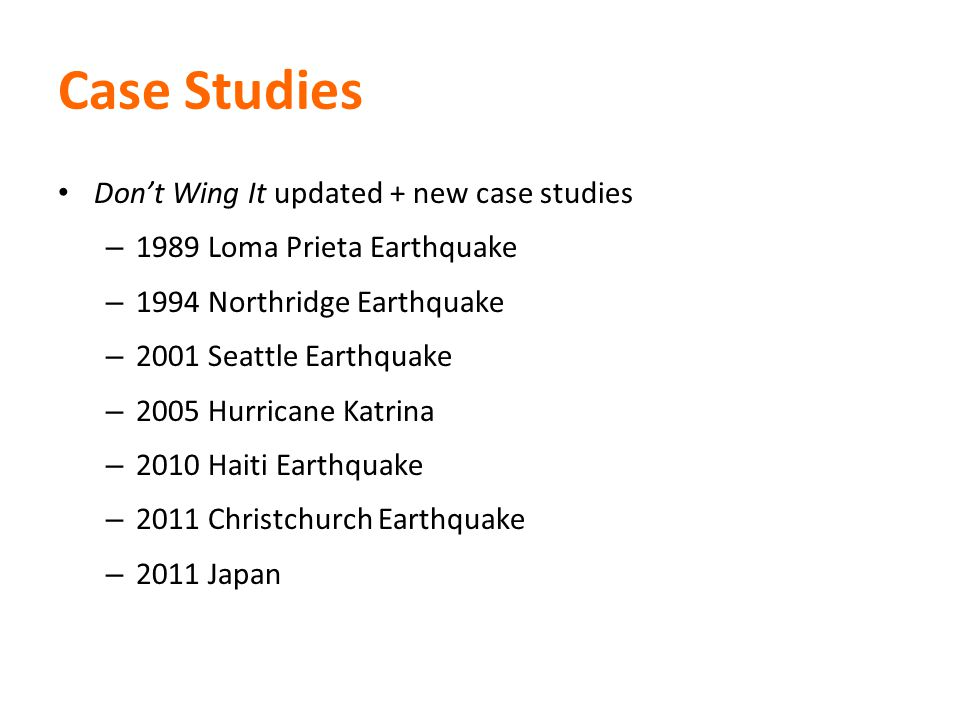 Case Studies Dont Wing It updated + new case studies – 1989 Loma Prieta Earthquake – 1994 Northridge Earthquake – 2001 Seattle Earthquake – 2005 Hurricane Katrina – 2010 Haiti Earthquake – 2011 Christchurch Earthquake – 2011 Japan
