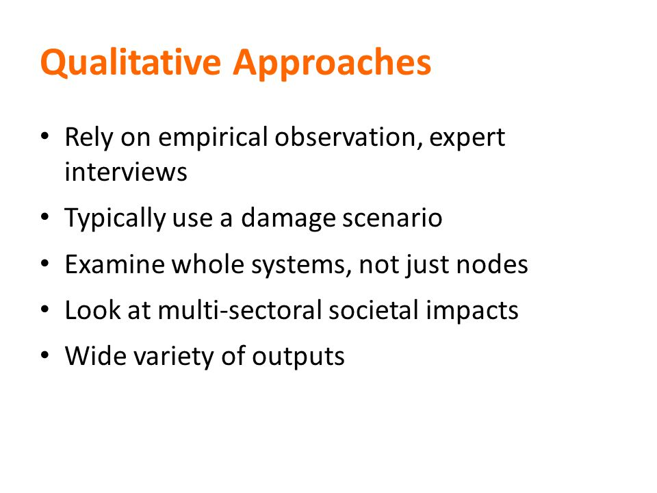 Qualitative Approaches Rely on empirical observation, expert interviews Typically use a damage scenario Examine whole systems, not just nodes Look at multi-sectoral societal impacts Wide variety of outputs