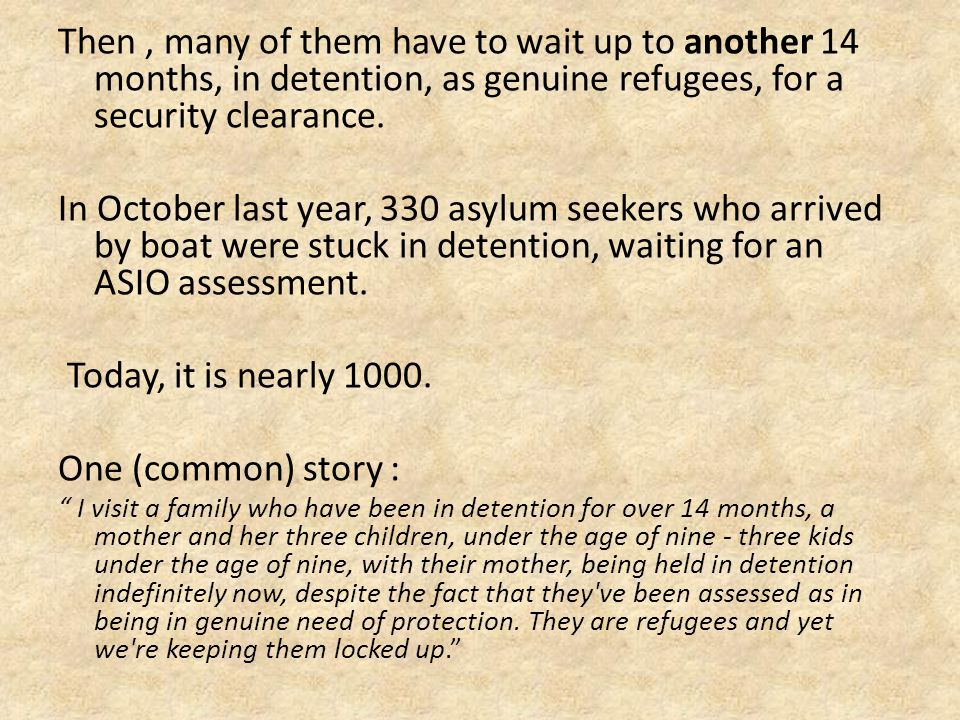 Then, many of them have to wait up to another 14 months, in detention, as genuine refugees, for a security clearance.