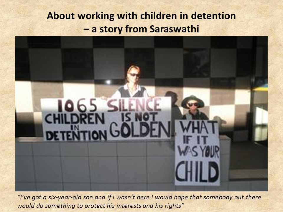 About working with children in detention – a story from Saraswathi Ive got a six-year-old son and if I wasnt here I would hope that somebody out there would do something to protect his interests and his rights