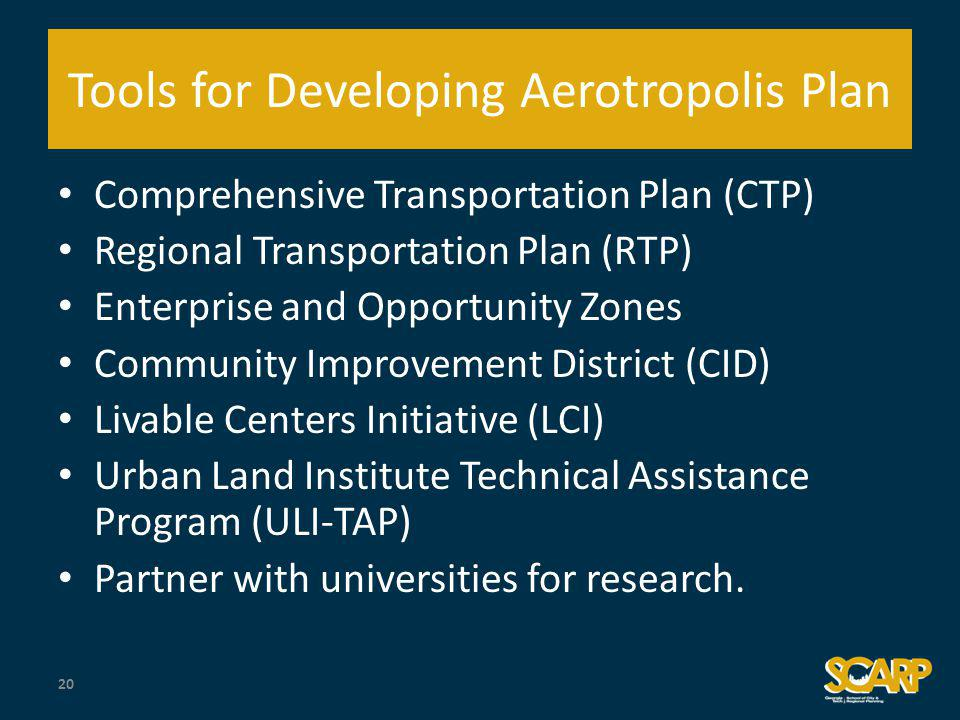 Tools for Developing Aerotropolis Plan Comprehensive Transportation Plan (CTP) Regional Transportation Plan (RTP) Enterprise and Opportunity Zones Community Improvement District (CID) Livable Centers Initiative (LCI) Urban Land Institute Technical Assistance Program (ULI-TAP) Partner with universities for research.