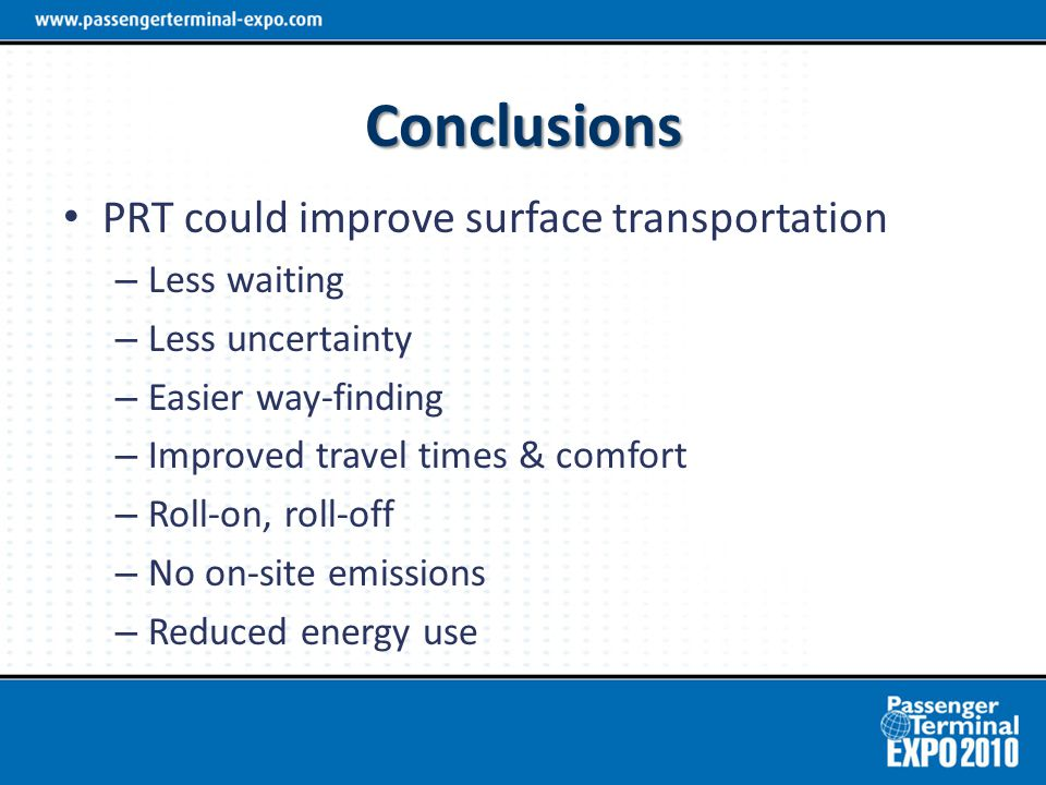 Conclusions PRT could improve surface transportation – Less waiting – Less uncertainty – Easier way-finding – Improved travel times & comfort – Roll-on, roll-off – No on-site emissions – Reduced energy use