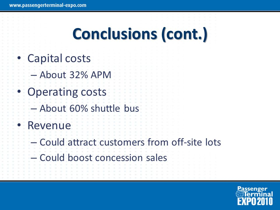 Conclusions (cont.) Capital costs – About 32% APM Operating costs – About 60% shuttle bus Revenue – Could attract customers from off-site lots – Could boost concession sales