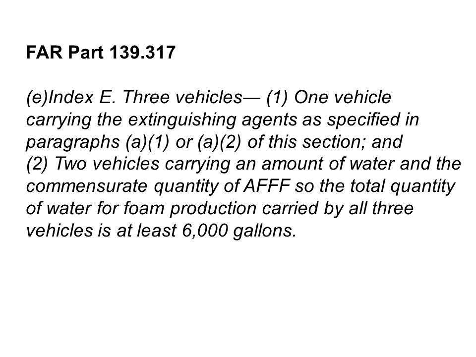 FAR Part 139.317 (e)Index E. Three vehicles (1) One vehicle carrying the extinguishing agents as specified in paragraphs (a)(1) or (a)(2) of this sect