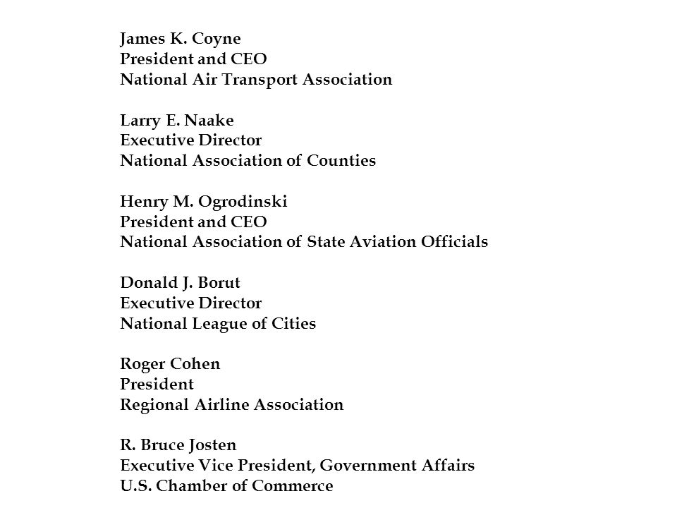 James K. Coyne President and CEO National Air Transport Association Larry E. Naake Executive Director National Association of Counties Henry M. Ogrodi