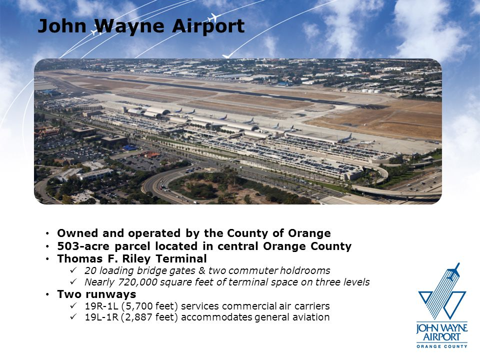 John Wayne Airport Owned and operated by the County of Orange 503-acre parcel located in central Orange County Thomas F. Riley Terminal 20 loading bri