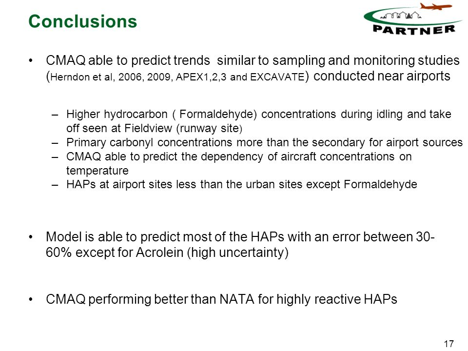 17 Conclusions CMAQ able to predict trends similar to sampling and monitoring studies ( Herndon et al, 2006, 2009, APEX1,2,3 and EXCAVATE ) conducted near airports –Higher hydrocarbon ( Formaldehyde) concentrations during idling and take off seen at Fieldview (runway site ) –Primary carbonyl concentrations more than the secondary for airport sources –CMAQ able to predict the dependency of aircraft concentrations on temperature –HAPs at airport sites less than the urban sites except Formaldehyde Model is able to predict most of the HAPs with an error between 30- 60% except for Acrolein (high uncertainty) CMAQ performing better than NATA for highly reactive HAPs
