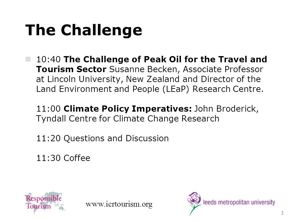2 www.icrtourism.org The Challenge 10:40 The Challenge of Peak Oil for the Travel and Tourism Sector Susanne Becken, Associate Professor at Lincoln University, New Zealand and Director of the Land Environment and People (LEaP) Research Centre.