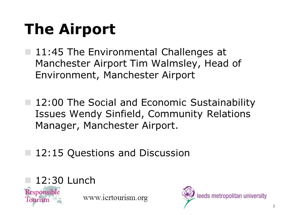 3 www.icrtourism.org The Airport 11:45 The Environmental Challenges at Manchester Airport Tim Walmsley, Head of Environment, Manchester Airport 12:00 The Social and Economic Sustainability Issues Wendy Sinfield, Community Relations Manager, Manchester Airport.