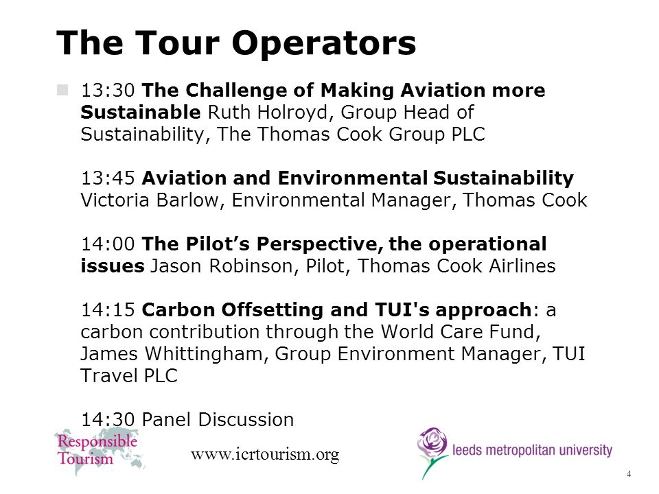 4 www.icrtourism.org The Tour Operators 13:30 The Challenge of Making Aviation more Sustainable Ruth Holroyd, Group Head of Sustainability, The Thomas Cook Group PLC 13:45 Aviation and Environmental Sustainability Victoria Barlow, Environmental Manager, Thomas Cook 14:00 The Pilots Perspective, the operational issues Jason Robinson, Pilot, Thomas Cook Airlines 14:15 Carbon Offsetting and TUI s approach: a carbon contribution through the World Care Fund, James Whittingham, Group Environment Manager, TUI Travel PLC 14:30 Panel Discussion