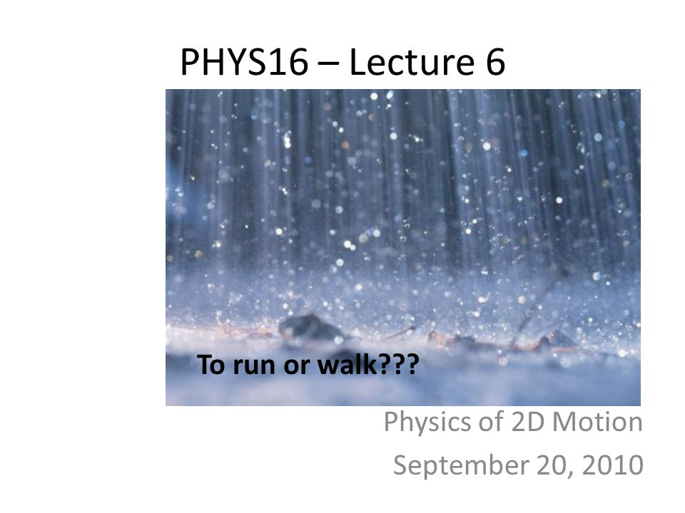 PHYS16 – Lecture 6 Physics of 2D Motion September 20, 2010 To run or walk