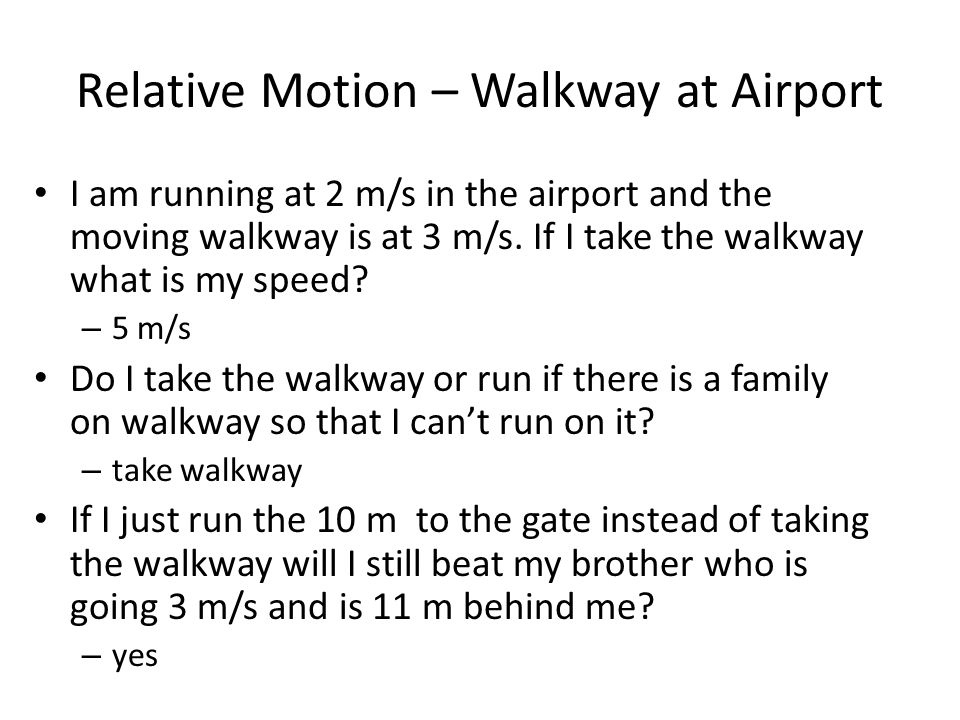 Relative Motion – Walkway at Airport I am running at 2 m/s in the airport and the moving walkway is at 3 m/s.