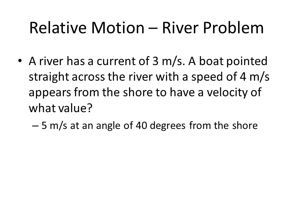 Relative Motion – River Problem A river has a current of 3 m/s.
