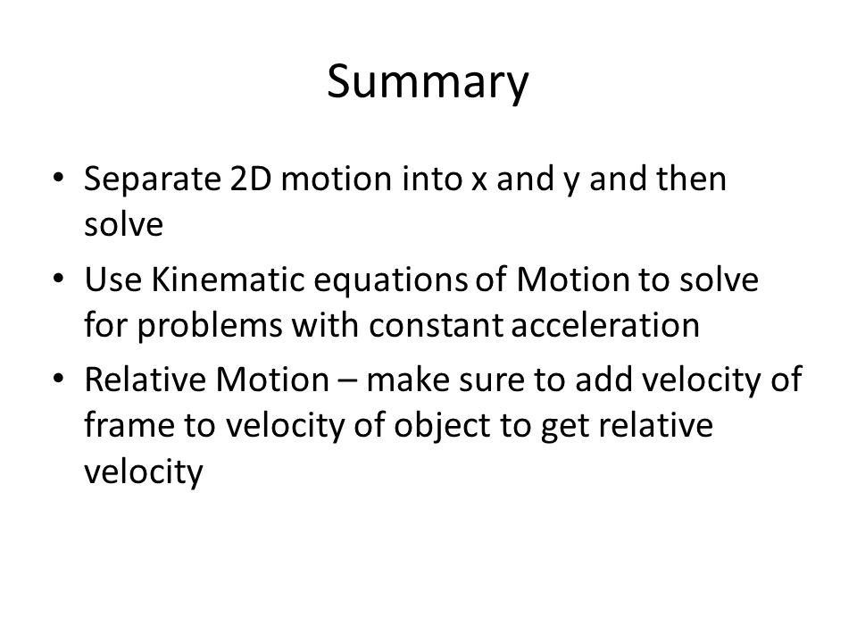 Summary Separate 2D motion into x and y and then solve Use Kinematic equations of Motion to solve for problems with constant acceleration Relative Motion – make sure to add velocity of frame to velocity of object to get relative velocity