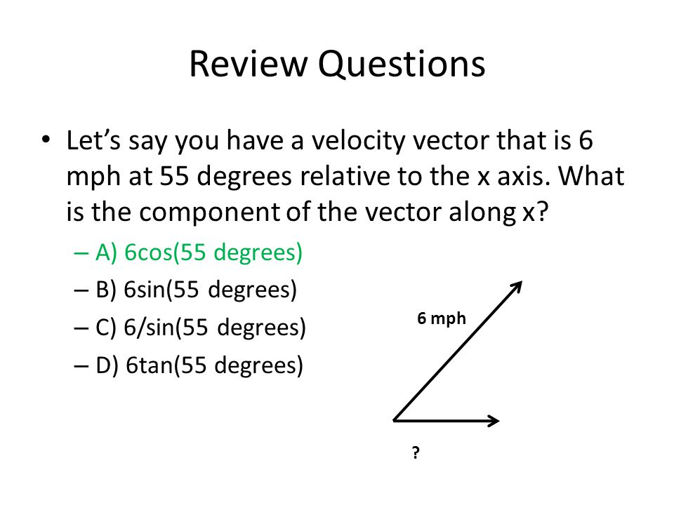 Review Questions Lets say you have a velocity vector that is 6 mph at 55 degrees relative to the x axis.