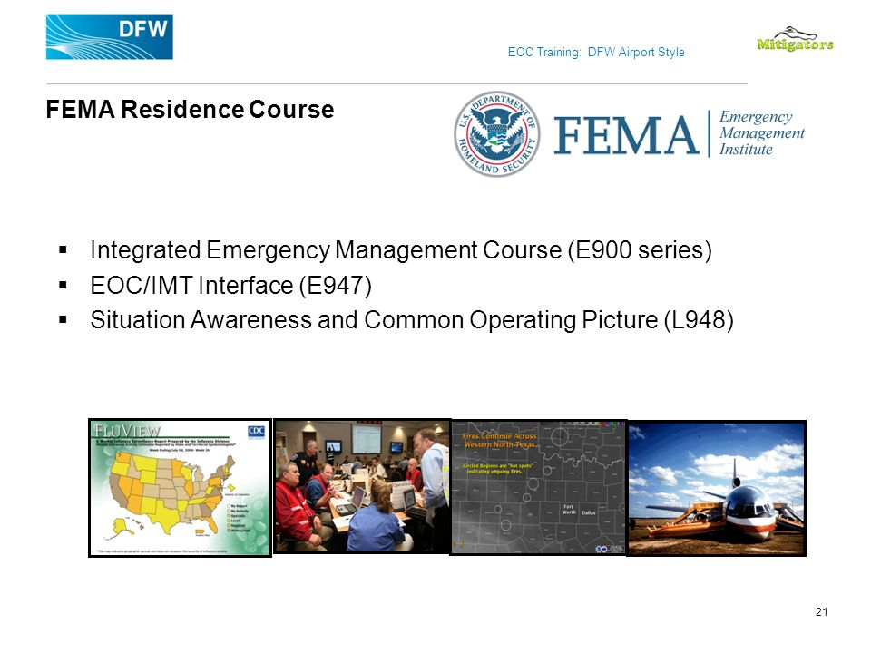 EOC Training: DFW Airport Style FEMA Residence Course Integrated Emergency Management Course (E900 series) EOC/IMT Interface (E947) Situation Awarenes