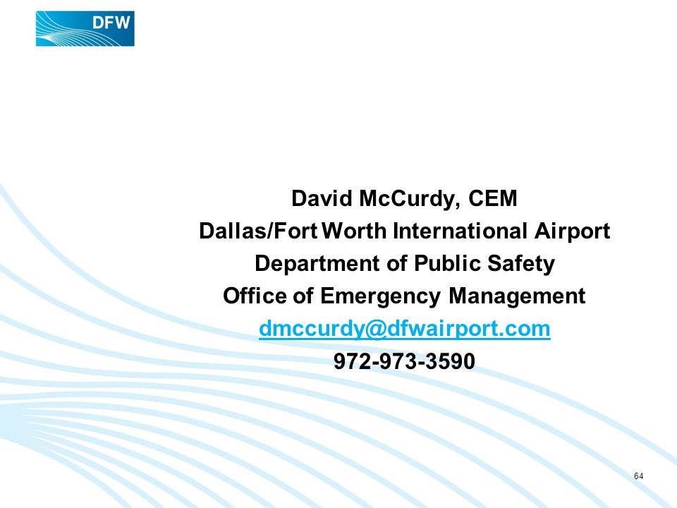 David McCurdy, CEM Dallas/Fort Worth International Airport Department of Public Safety Office of Emergency Management dmccurdy@dfwairport.com 972-973-