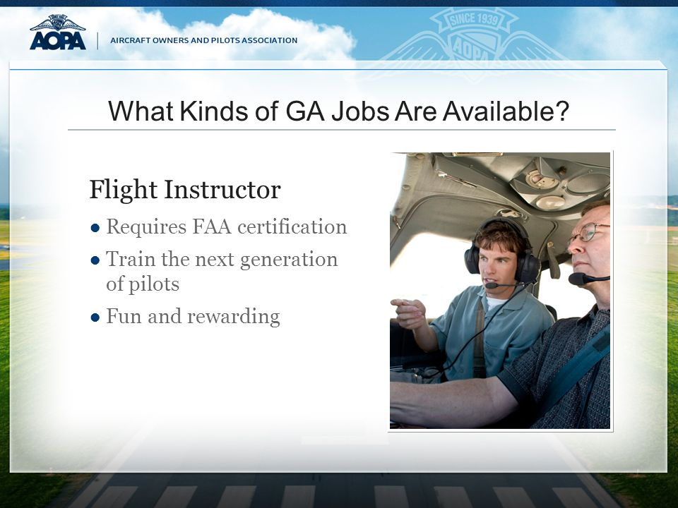 What Kinds of GA Jobs Are Available? Requires FAA certification Train the next generation of pilots Fun and rewarding Flight Instructor