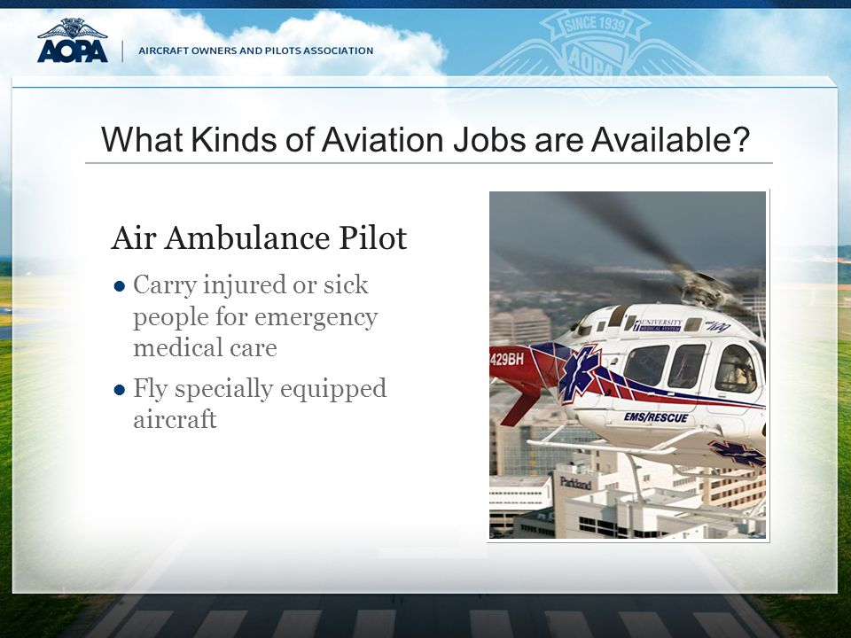 What Kinds of Aviation Jobs are Available? Carry injured or sick people for emergency medical care Fly specially equipped aircraft Air Ambulance Pilot