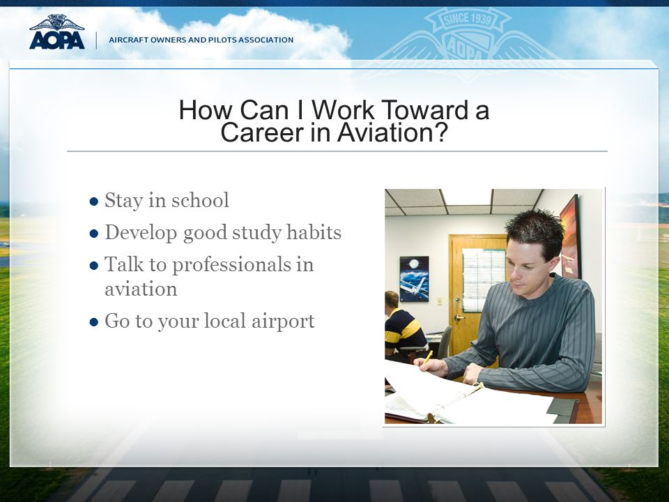 How Can I Work Toward a Career in Aviation? Stay in school Develop good study habits Talk to professionals in aviation Go to your local airport