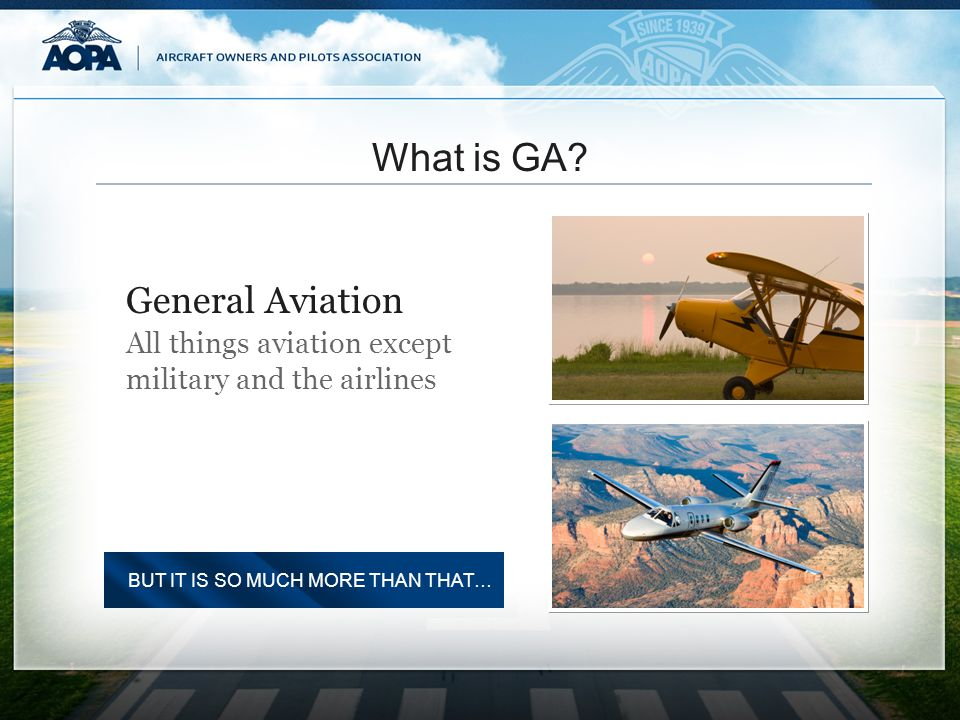 What is GA? All things aviation except military and the airlines General Aviation BUT IT IS SO MUCH MORE THAN THAT…