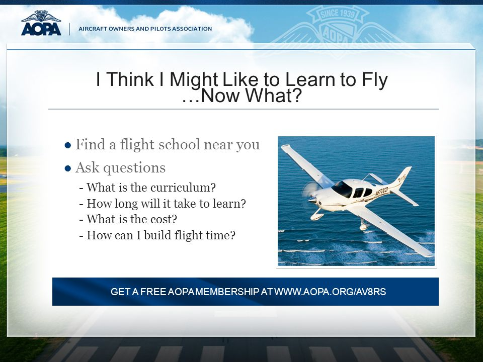 I Think I Might Like to Learn to Fly …Now What? Find a flight school near you Ask questions -What is the curriculum? -How long will it take to learn?