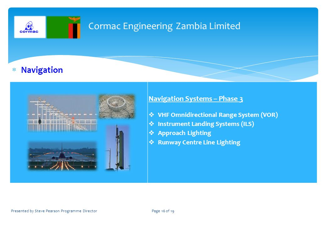 Navigation Navigation Systems – Phase 3 VHF Omnidirectional Range System (VOR) Instrument Landing Systems (ILS) Approach Lighting Runway Centre Line Lighting Cormac Engineering Zambia Limited Presented by Steve Pearson Programme DirectorPage 16 of 19