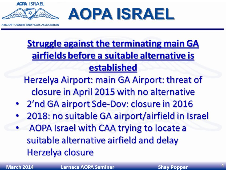 4 March 2014 Larnaca AOPA Seminar Shay Popper Struggle against the terminating main GA airfields before a suitable alternative is established Herzelya Airport: main GA Airport: threat of closure in April 2015 with no alternative 2nd GA airport Sde-Dov: closure in 2016 2nd GA airport Sde-Dov: closure in 2016 2018: no suitable GA airport/airfield in Israel 2018: no suitable GA airport/airfield in Israel AOPA Israel with CAA trying to locate a suitable alternative airfield and delay Herzelya closure AOPA Israel with CAA trying to locate a suitable alternative airfield and delay Herzelya closure
