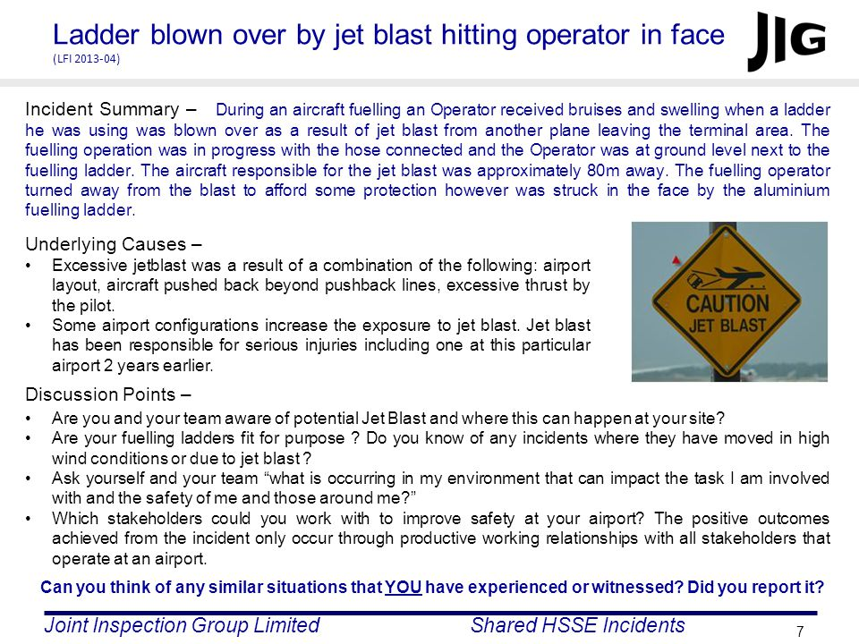 Joint Inspection Group LimitedShared HSSE Incidents 7 Ladder blown over by jet blast hitting operator in face (LFI 2013-04) Incident Summary – During