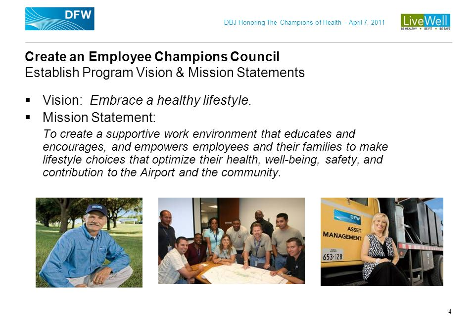 DBJ Honoring The Champions of Health - April 7, 2011 5 Create an Employee Champions Council Employee team to promote program involvement LiveWell Council comprised of 15 cross-functional employees Executive team approves all appointments on the council Most serve in a leadership or supervisory role, allowing them time and flexibility to participate Primary role is to promote, help communicate wellness initiatives at department level, lead in organizing employee programs