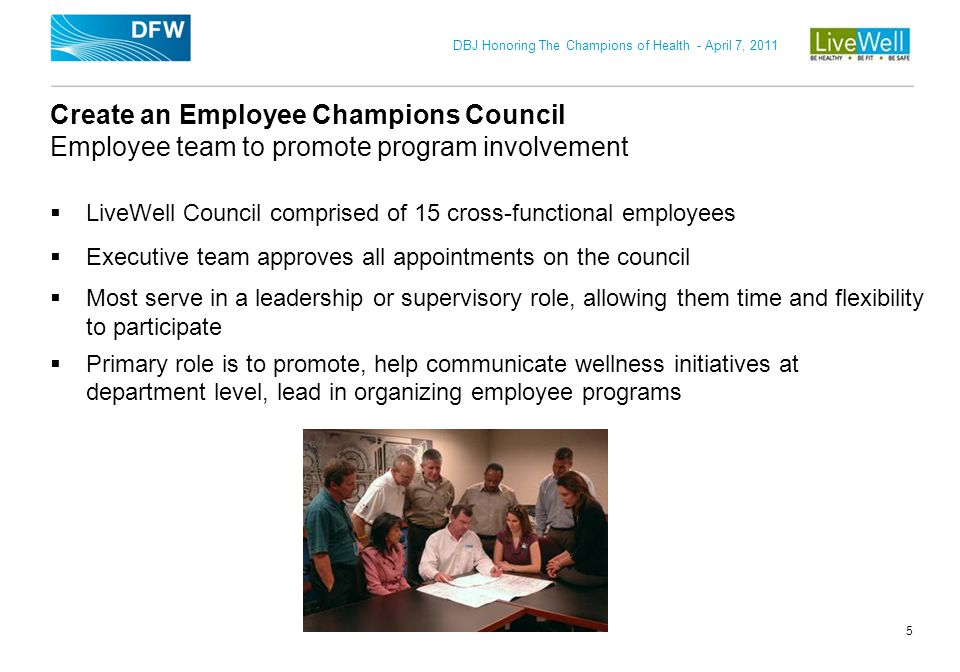 DBJ Honoring The Champions of Health - April 7, 2011 5 Create an Employee Champions Council Employee team to promote program involvement LiveWell Coun