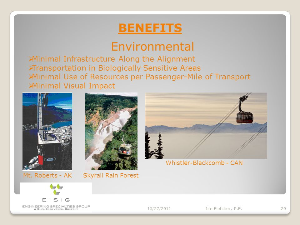 BENEFITS - Safety 10/27/2011 19 Jim Fletcher, P.E. COMPARISONFATALITIESPASS (x10 6 )RATEPERIOD Ropeways2118,1960.0011541960-2010 Airlines327719,1800.1