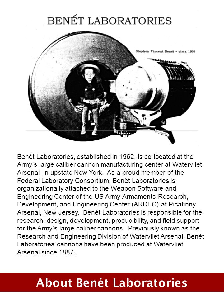 About Benét Laboratories Benét Laboratories, established in 1962, is co-located at the Armys large caliber cannon manufacturing center at Watervliet Arsenal in upstate New York.