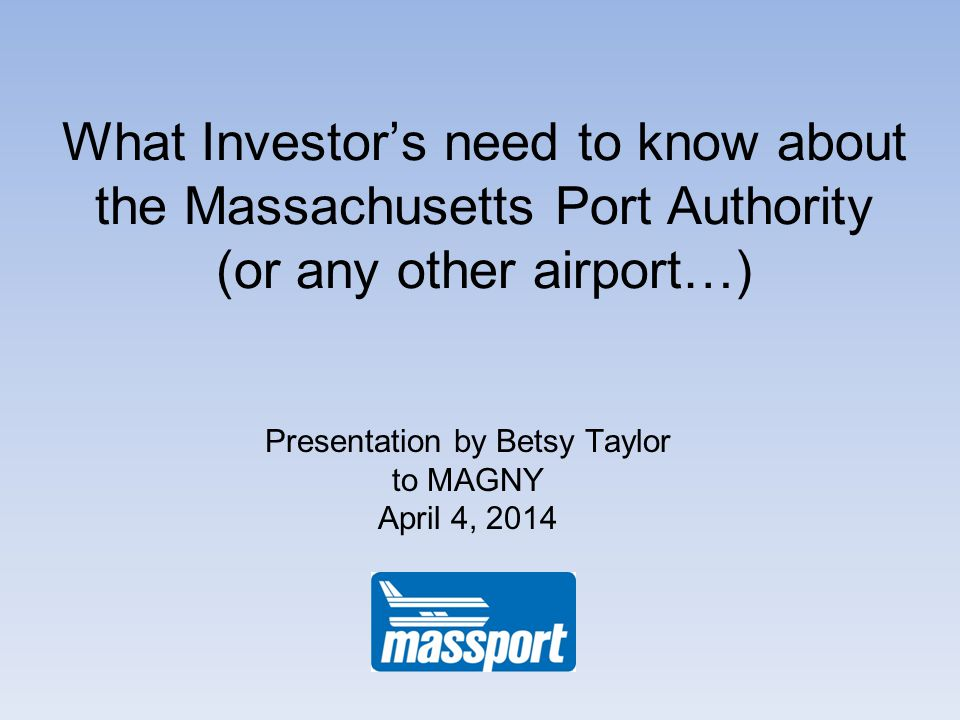 What Investors need to know about the Massachusetts Port Authority (or any other airport…) Presentation by Betsy Taylor to MAGNY April 4, 2014