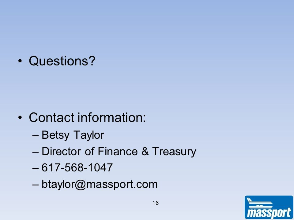 Questions? Contact information: –Betsy Taylor –Director of Finance & Treasury –617-568-1047 –btaylor@massport.com 16
