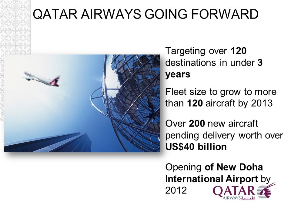 Targeting over 120 destinations in under 3 years Fleet size to grow to more than 120 aircraft by 2013 Over 200 new aircraft pending delivery worth over US$40 billion Opening of New Doha International Airport by 2012