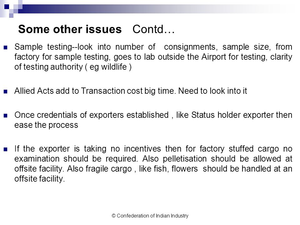 © Confederation of Indian Industry Some other issues Contd… Sample testing--look into number of consignments, sample size, from factory for sample testing, goes to lab outside the Airport for testing, clarity of testing authority ( eg wildlife ) Allied Acts add to Transaction cost big time.