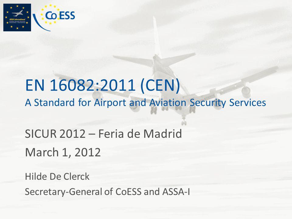 EN 16082:2011 (CEN) A Standard for Airport and Aviation Security Services SICUR 2012 – Feria de Madrid March 1, 2012 Hilde De Clerck Secretary-General of CoESS and ASSA-I