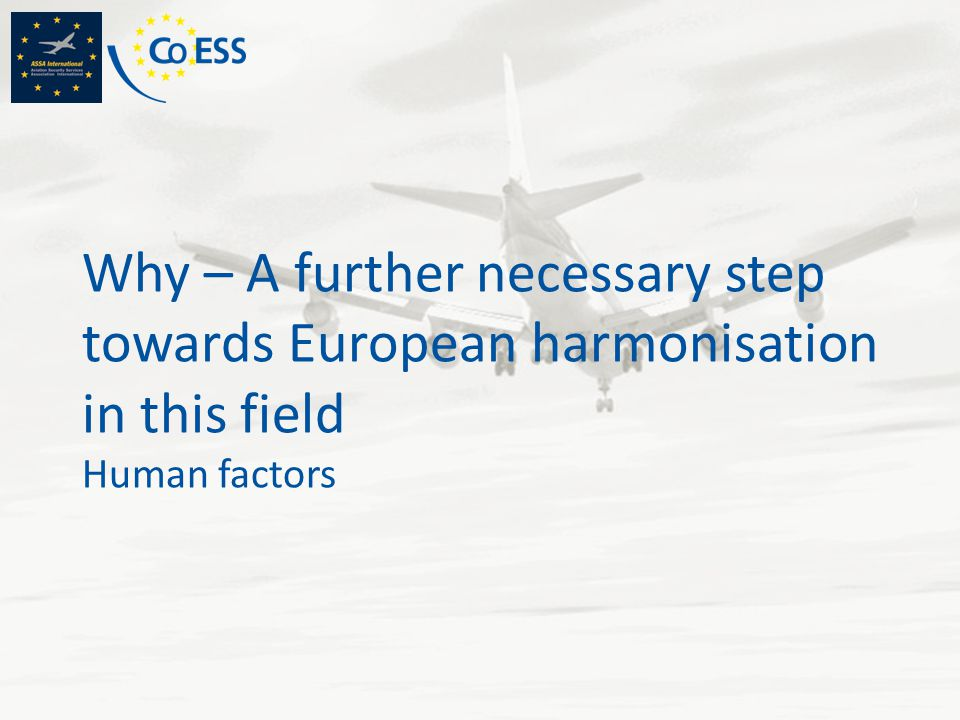 Why – A further necessary step towards European harmonisation in this field Human factors