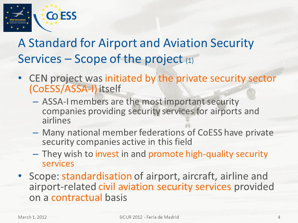 A Standard for Airport and Aviation Security Services – Scope of the project (1) CEN project was initiated by the private security sector (CoESS/ASSA-
