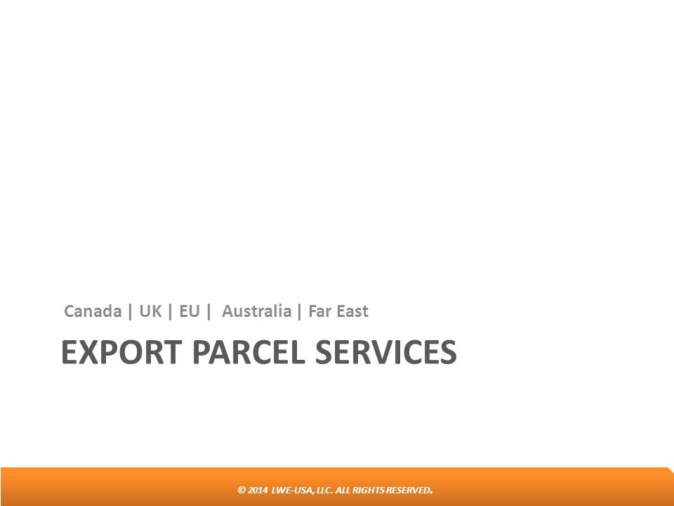 © 2014 LWE-USA, LLC. ALL RIGHTS RESERVED. EXPORT PARCEL SERVICES Canada | UK | EU | Australia | Far East