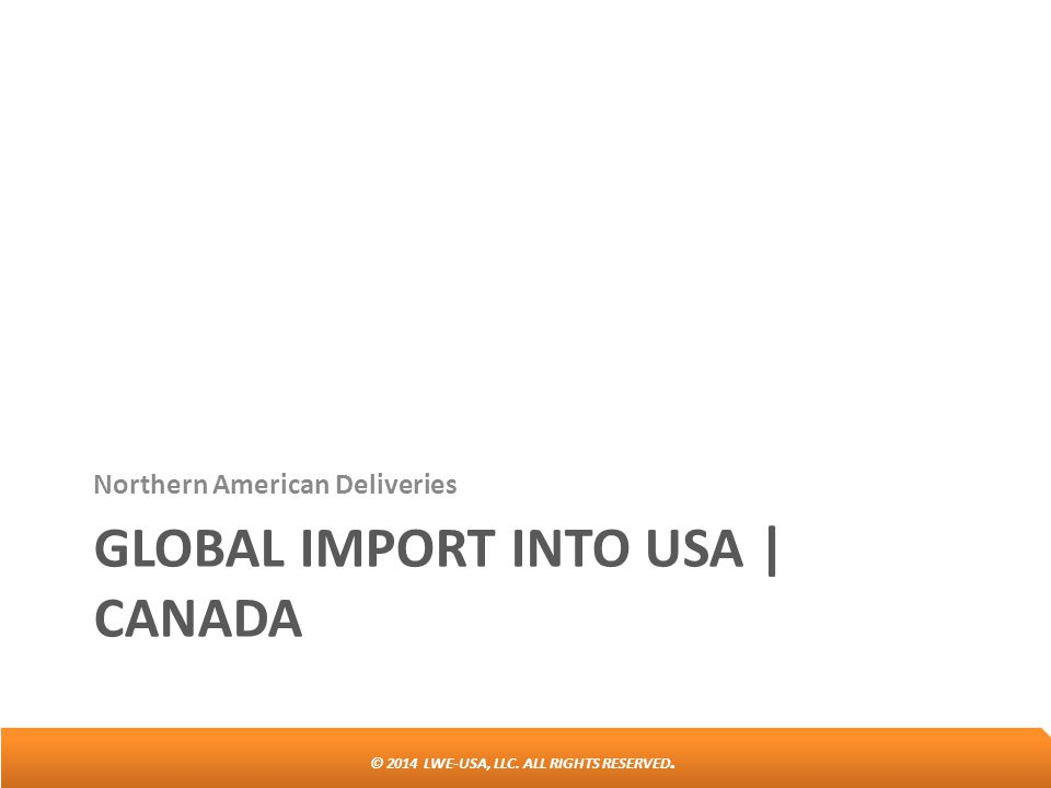 © 2014 LWE-USA, LLC. ALL RIGHTS RESERVED. GLOBAL IMPORT INTO USA | CANADA Northern American Deliveries